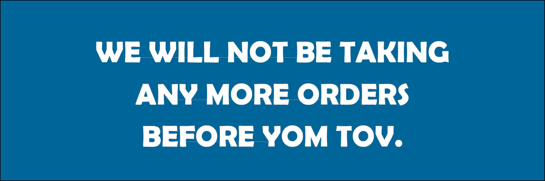We will not be taking any more orders before Yom Tov.